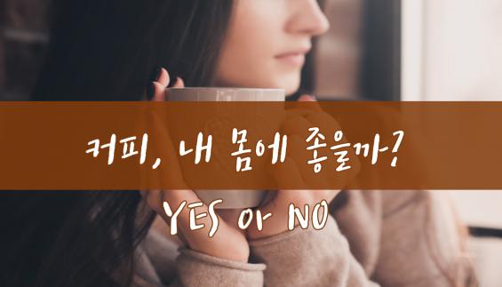 [카드뉴스] 커피, 내 몸에 좋을까? Yes or No?